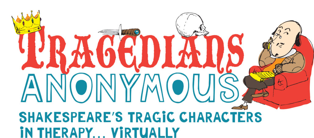TRAGEDIANS ANONYMOUS: Shakespeare's Tragic Characters in Therapy...Virtually